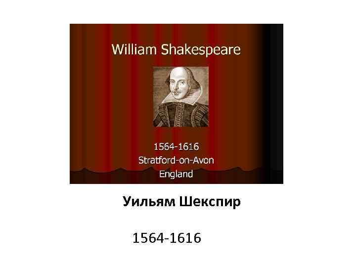 Уильям Шекспир 1564 -1616