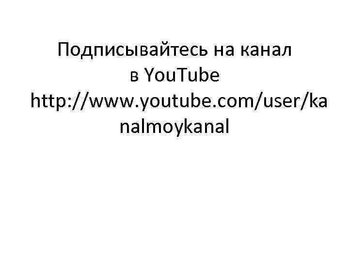 Подписывайтесь на канал в You. Tube http: //www. youtube. com/user/ka nalmoykanal
