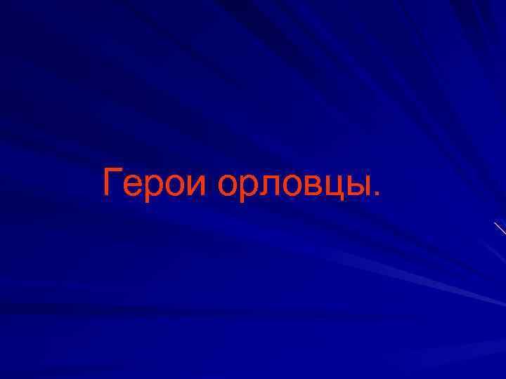 Герои орловцы.