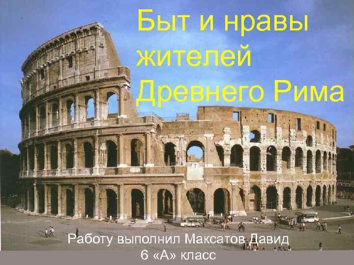 Быт и нравы жителей древних Древнего Рима Римлян Выполнила Кучма Маргарита Работу выполнил Максатов
