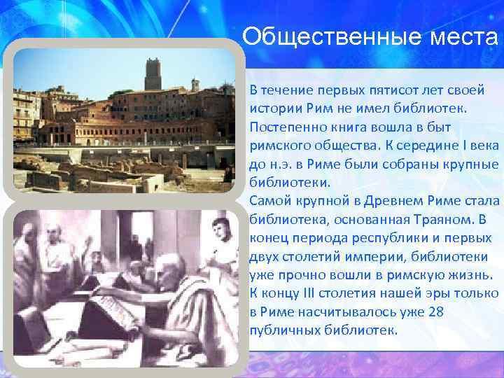 Общественные места В течение первых пятисот лет своей истории Рим не имел библиотек. Постепенно