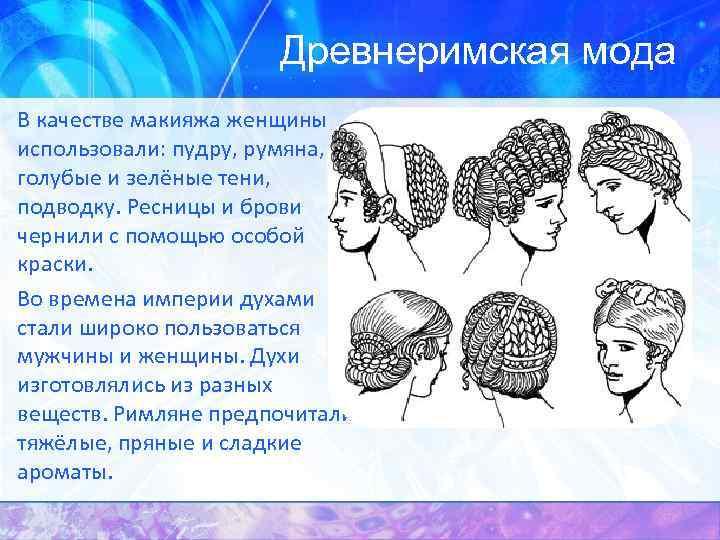 Древнеримская мода В качестве макияжа женщины использовали: пудру, румяна, голубые и зелёные тени, подводку.