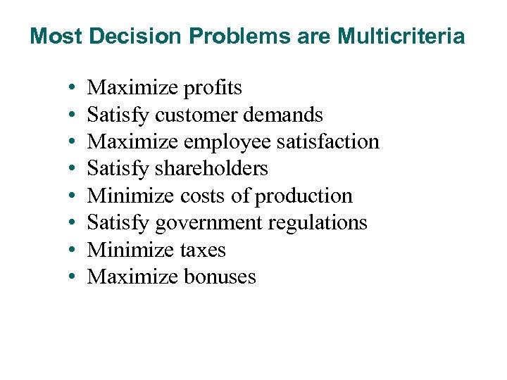 Most Decision Problems are Multicriteria • • Maximize profits Satisfy customer demands Maximize employee