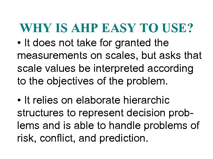 WHY IS AHP EASY TO USE? • It does not take for granted the