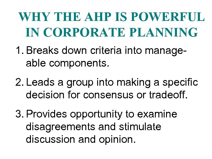 WHY THE AHP IS POWERFUL IN CORPORATE PLANNING 1. Breaks down criteria into manageable