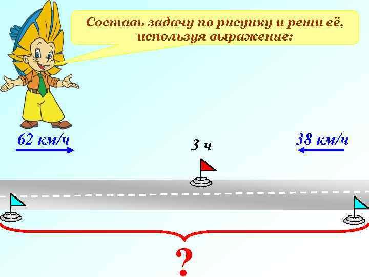 Составь задачу по рисунку и реши её, используя выражение: 62 км/ч 3 ч ?