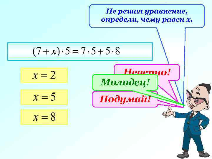 Не решая уравнение, определи, чему равен х. Неверно! Молодец! Подумай!