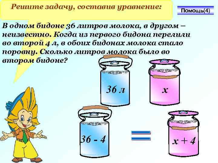 Решите задачу, составив уравнение: Помощь(4) В одном бидоне 36 литров молока, в другом –