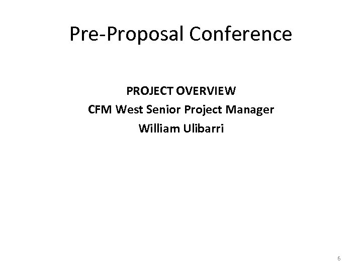 Pre-Proposal Conference PROJECT OVERVIEW CFM West Senior Project Manager William Ulibarri 6