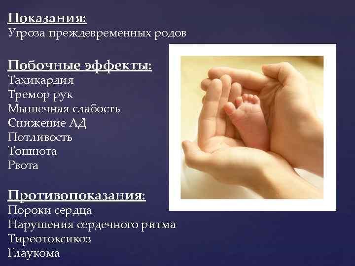 Показания: Угроза преждевременных родов Побочные эффекты: Тахикардия Тремор рук Мышечная слабость Снижение АД Потливость