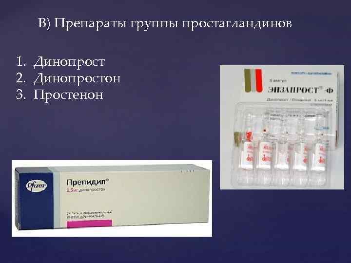 В) Препараты группы простагландинов 1. Динопрост 2. Динопростон 3. Простенон
