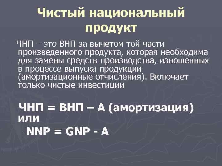 Чистый национальный продукт ЧНП – это ВНП за вычетом той части произведенного продукта, которая