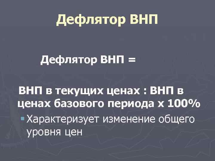 Дефлятор ВНП = ВНП в текущих ценах : ВНП в ценах базового периода х