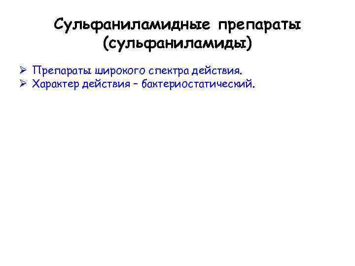 Сульфаниламидные препараты (сульфаниламиды) Ø Препараты широкого спектра действия. Ø Характер действия – бактериостатический.