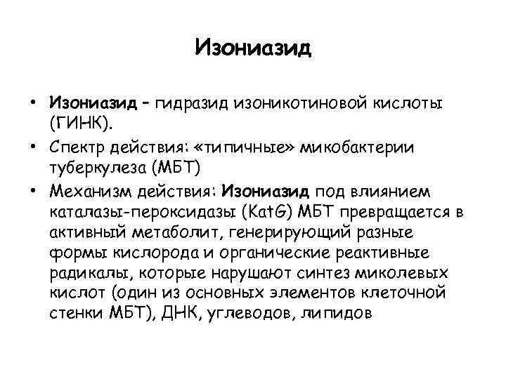 Изониазид • Изониазид – гидразид изоникотиновой кислоты (ГИНК). • Спектр действия: «типичные» микобактерии туберкулеза