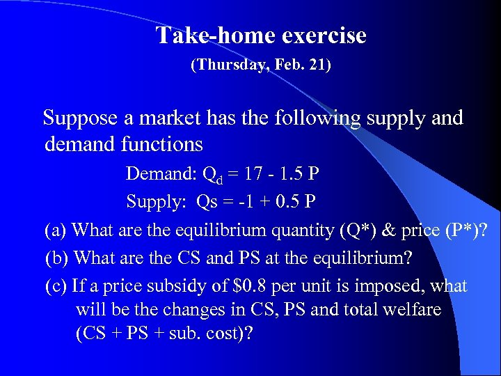 Take-home exercise (Thursday, Feb. 21) Suppose a market has the following supply and demand