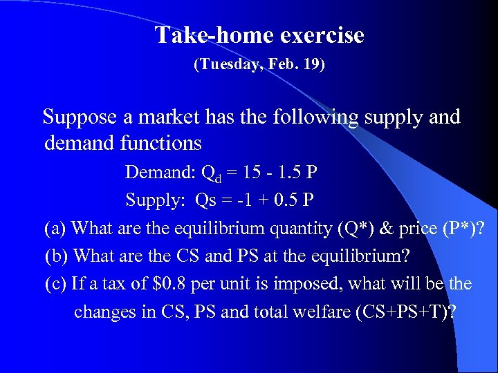 Take-home exercise (Tuesday, Feb. 19) Suppose a market has the following supply and demand