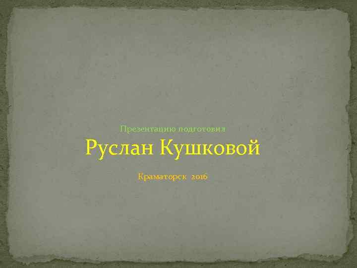Презентацию подготовил Руслан Кушковой Краматорск 2016