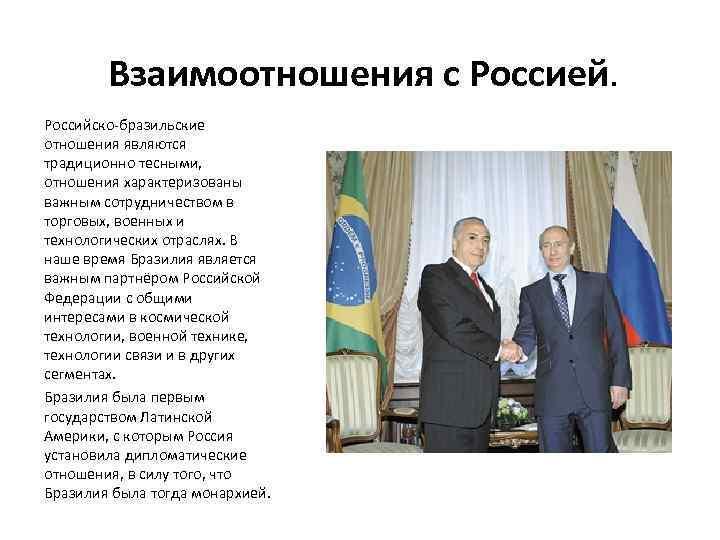 Взаимоотношения с Россией. Российско-бразильские отношения являются традиционно тесными, отношения характеризованы важным сотрудничеством в торговых,
