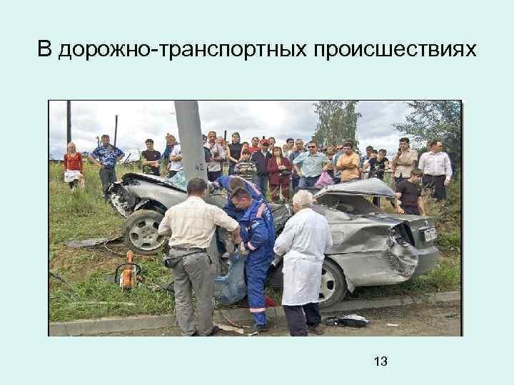 В дорожно-транспортных происшествиях 13