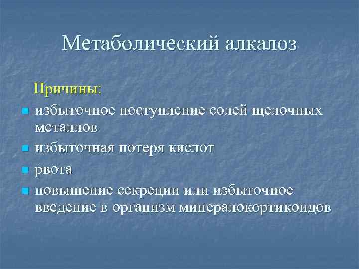 Метаболический алкалоз Причины: n избыточное поступление солей щелочных металлов n избыточная потеря кислот n