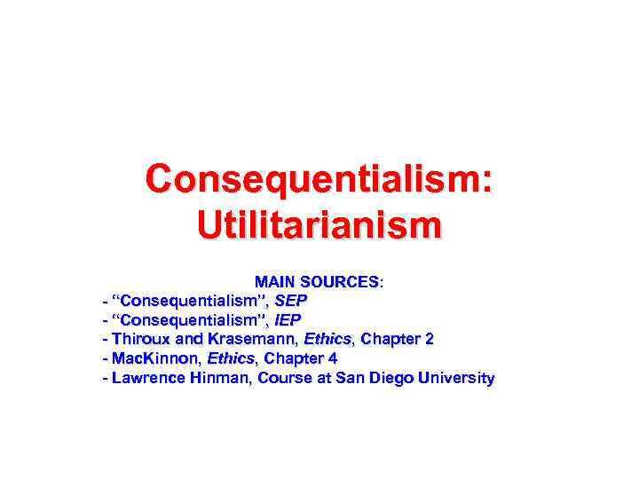 """Consequentialism: Utilitarianism MAIN SOURCES: - """"Consequentialism"""", SEP - """"Consequentialism"""", IEP - Thiroux and Krasemann,"""