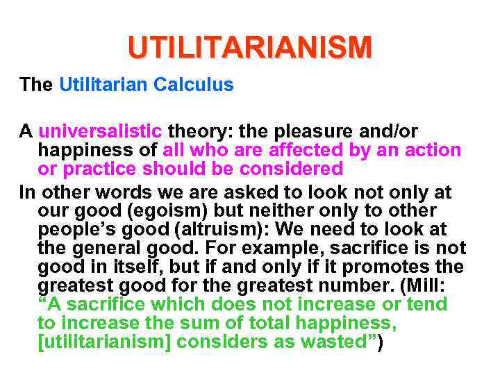 UTILITARIANISM The Utilitarian Calculus A universalistic theory: the pleasure and/or happiness of all who