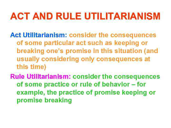 ACT AND RULE UTILITARIANISM Act Utilitarianism: consider the consequences Utilitarianism of some particular act
