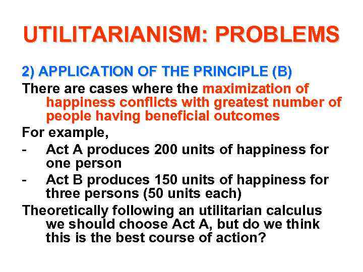 UTILITARIANISM: PROBLEMS 2) APPLICATION OF THE PRINCIPLE (B) There are cases where the maximization