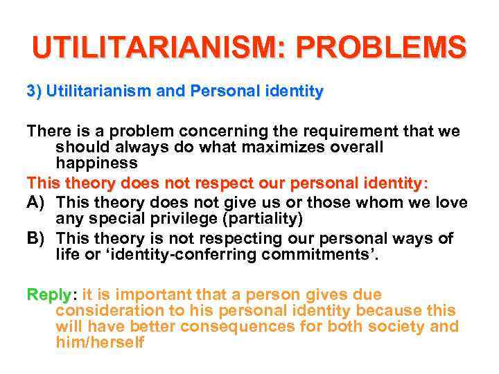 UTILITARIANISM: PROBLEMS 3) Utilitarianism and Personal identity There is a problem concerning the requirement