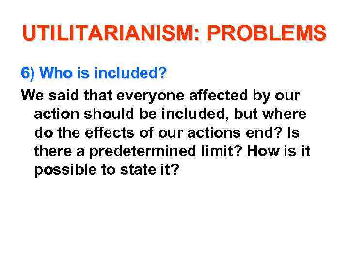 UTILITARIANISM: PROBLEMS 6) Who is included? We said that everyone affected by our action