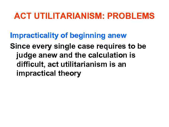 ACT UTILITARIANISM: PROBLEMS Impracticality of beginning anew Since every single case requires to be