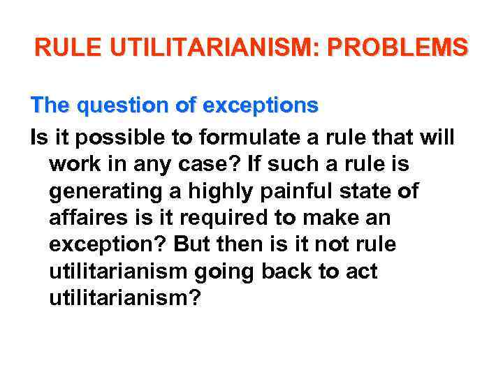 RULE UTILITARIANISM: PROBLEMS The question of exceptions Is it possible to formulate a rule
