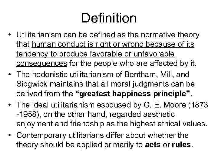Definition • Utilitarianism can be defined as the normative theory that human conduct is