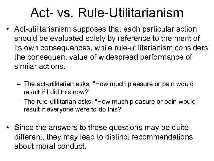 Act- vs. Rule-Utilitarianism • Act-utilitarianism supposes that each particular action should be evaluated solely