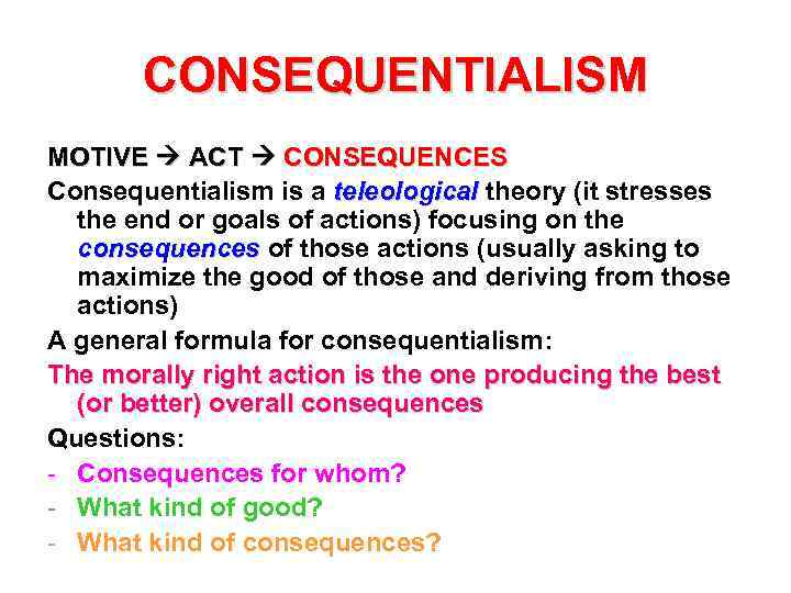 CONSEQUENTIALISM MOTIVE ACT CONSEQUENCES Consequentialism is a teleological theory (it stresses the end or