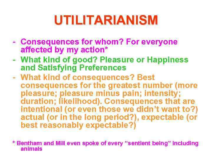 UTILITARIANISM - Consequences for whom? For everyone affected by my action* - What kind