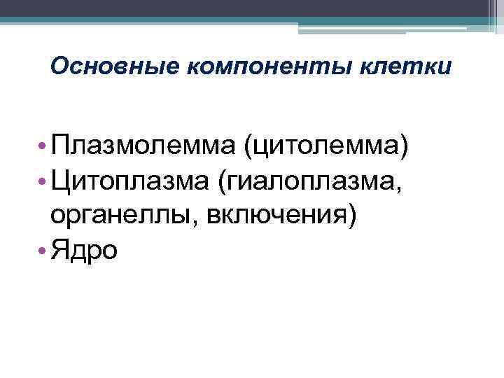 Основные компоненты клетки • Плазмолемма (цитолемма) • Цитоплазма (гиалоплазма, органеллы, включения) • Ядро