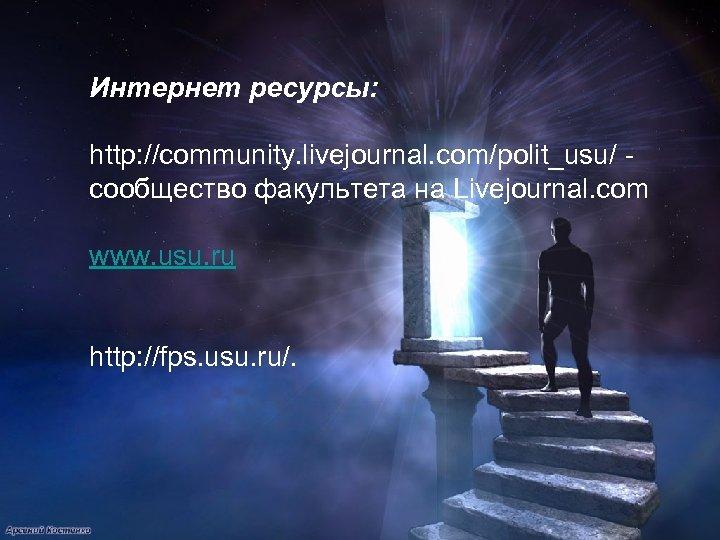 Интернет ресурсы: http: //community. livejournal. com/polit_usu/ - сообщество факультета на Livejournal. com www. usu.