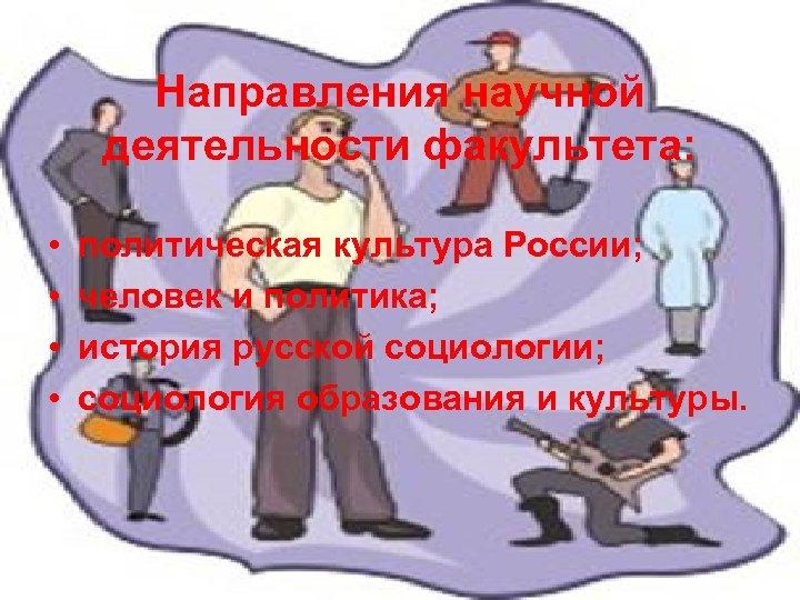 Направления научной деятельности факультета: • • политическая культура России; человек и политика; история русской