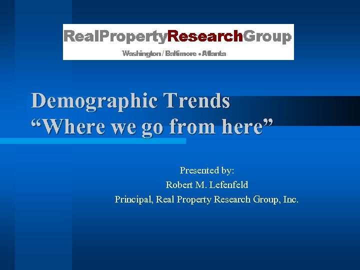 "Demographic Trends ""Where we go from here"" Presented by: Robert M. Lefenfeld Principal, Real"