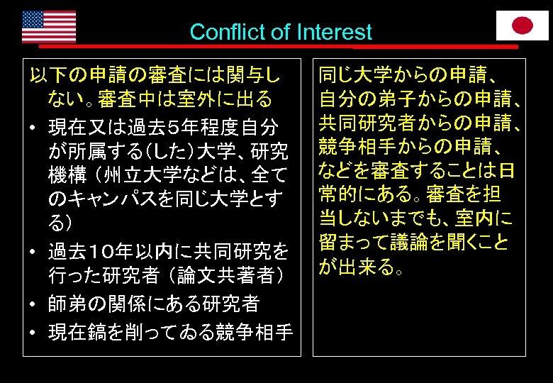 Conflict of Interest 以下の申請の審査には関与し ない。審査中は室外に出る • 現在又は過去5年程度自分 が所属する(した)大学、研究 機構 (州立大学などは、全て のキャンパスを同じ大学とす る) • 過去10年以内に共同研究を