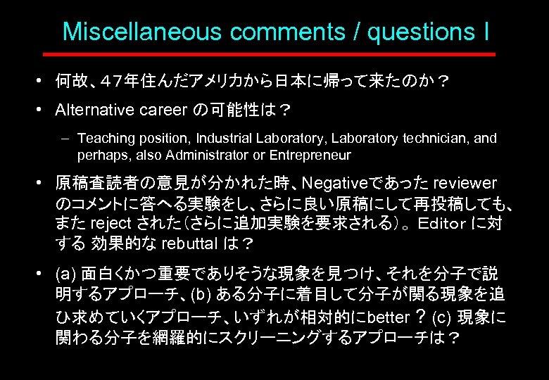 Miscellaneous comments / questions I • 何故、47年住んだアメリカから日本に帰って来たのか? • Alternative career の可能性は? – Teaching position,