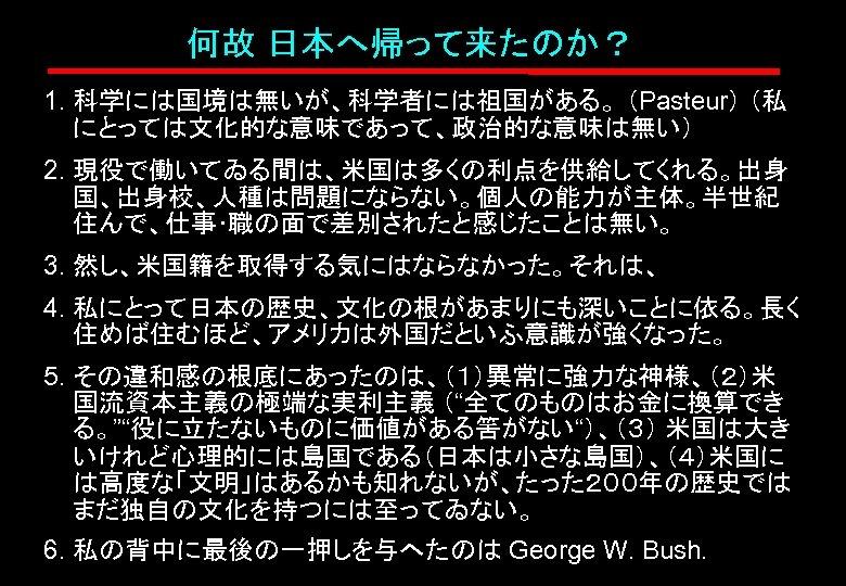 何故 日本へ帰って来たのか? 1. 科学には国境は無いが、科学者には祖国がある。 (Pasteur) (私 にとっては文化的な意味であって、政治的な意味は無い) 2. 現役で働いてゐる間は、米国は多くの利点を供給してくれる。出身 国、出身校、人種は問題にならない。個人の能力が主体。半世紀 住んで、仕事・職の面で差別されたと感じたことは無い。 3. 然し、米国籍を取得する気にはならなかった。それは、 4.