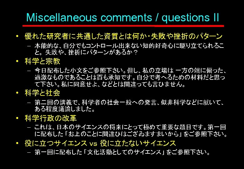 Miscellaneous comments / questions II • 優れた研究者に共通した資質とは何か・失敗や挫折のパターン – 本能的な、自分でもコントロール出来ない知的好奇心に駆り立てられるこ と。 失敗や、挫折にパターンがあるか? • 科学と宗教 –