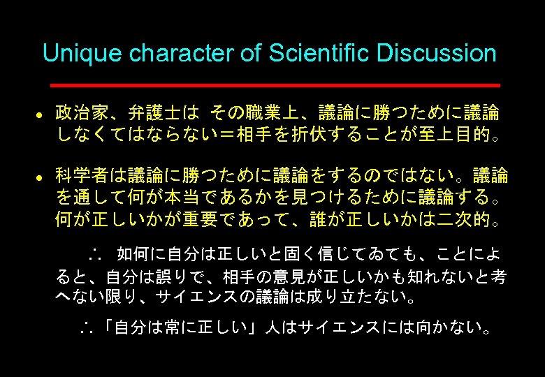 Unique character of Scientific Discussion l l 政治家、弁護士は その職業上、議論に勝つために議論 しなくてはならない=相手を折伏することが至上目的。 科学者は議論に勝つために議論をするのではない。議論 を通して何が本当であるかを見つけるために議論する。 何が正しいかが重要であって、誰が正しいかは二次的。 如何に自分は正しいと固く信じてゐても、ことによ