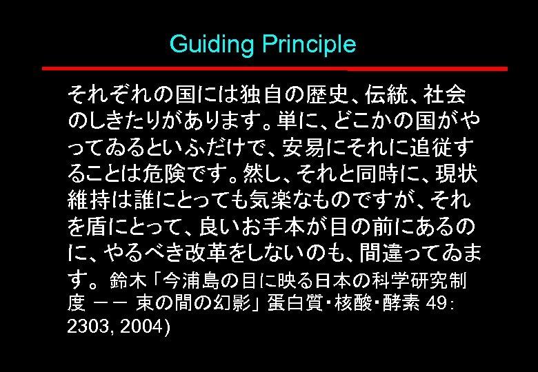 Guiding Principle それぞれの国には独自の歴史、伝統、社会 のしきたりがあります。単に、どこかの国がや ってゐるといふだけで、安易にそれに追従す ることは危険です。然し、それと同時に、現状 維持は誰にとっても気楽なものですが、それ を盾にとって、良いお手本が目の前にあるの に、やるべき改革をしないのも、間違ってゐま す。 鈴木 「今浦島の目に映る日本の科学研究制 度 --