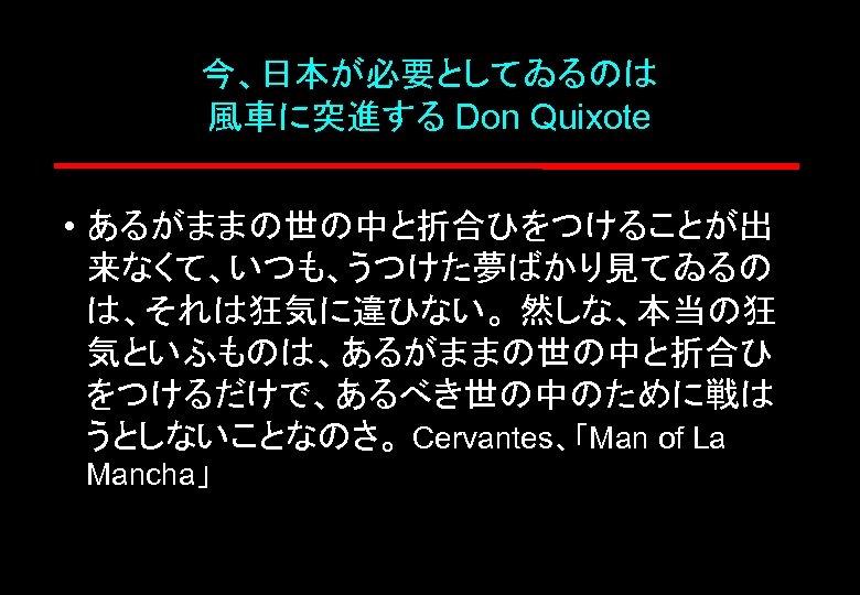 今、日本が必要としてゐるのは 風車に突進する Don Quixote • あるがままの世の中と折合ひをつけることが出 来なくて、いつも、うつけた夢ばかり見てゐるの は、それは狂気に違ひない。 然しな、本当の狂 気といふものは、あるがままの世の中と折合ひ をつけるだけで、あるべき世の中のために戦は うとしないことなのさ。 Cervantes、「Man of