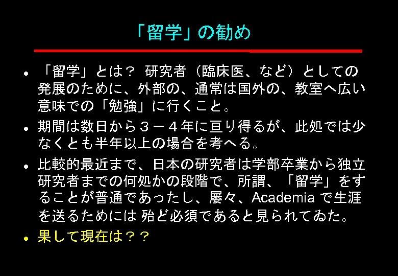 「留学」 の勧め l l 「留学」とは? 研究者(臨床医、など)としての 発展のために、外部の、通常は国外の、教室へ広い 意味での「勉強」に行くこと。 期間は数日から3-4年に亘り得るが、此処では少 なくとも半年以上の場合を考へる。 比較的最近まで、日本の研究者は学部卒業から独立 研究者までの何処かの段階で、所謂、「留学」をす ることが普通であったし、屡々、Academia で生涯