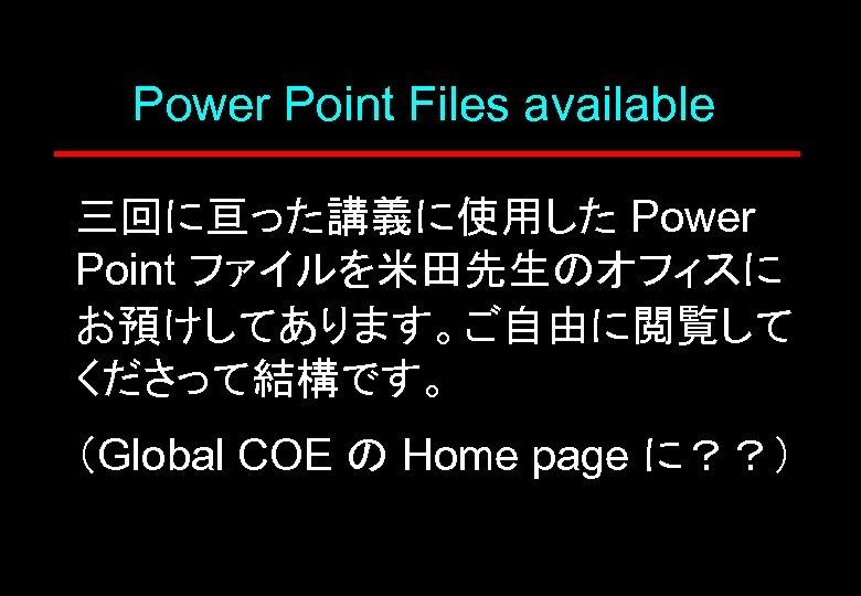 Power Point Files available 三回に亘った講義に使用した Power Point ファイルを米田先生のオフィスに お預けしてあります。ご自由に閲覧して くださって結構です。 (Global COE の Home
